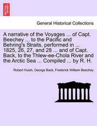 A Narrative of the Voyages ... of Capt. Beechey ... to the Pacific and Behring's Straits, Performed in ... 1825, 26, 27, and 28 ... and of Capt. Back, to the Thlew-Ee-Chola River and the Arctic Sea ... Compiled ... by R. H. by Robert Huish