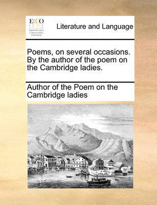 Poems, on Several Occasions. by the Author of the Poem on the Cambridge Ladies. by Author of the Poem on the Cambridge Ladi