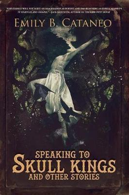 Speaking to Skull Kings and Other Stories by Emily B Cataneo