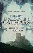 The Lost Teachings Of The Cathars by Andrew Phillip Smith