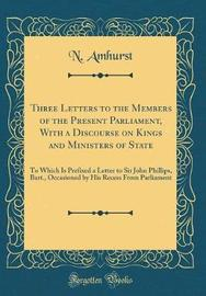 Three Letters to the Members of the Present Parliament, with a Discourse on Kings and Ministers of State by N. Amhurst image