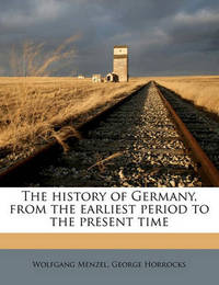 The History of Germany, from the Earliest Period to the Present Time Volume 3 by Wolfgang Menzel