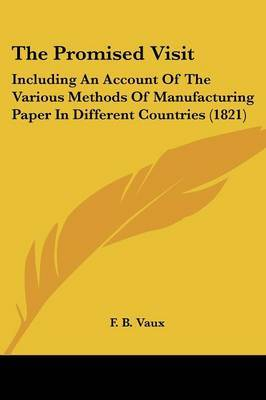The Promised Visit: Including An Account Of The Various Methods Of Manufacturing Paper In Different Countries (1821) by F B Vaux image