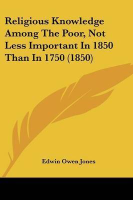 Religious Knowledge Among The Poor, Not Less Important In 1850 Than In 1750 (1850) by Edwin Owen Jones