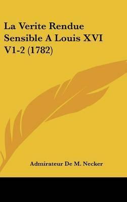 La Verite Rendue Sensible A Louis XVI V1-2 (1782) by Admirateur De M Necker
