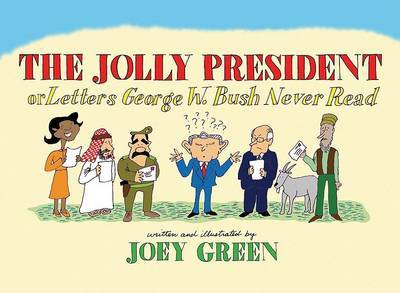 Jolly President: Or Letters George W. Bush Never Read by Joey Green