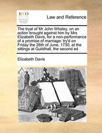 The Tryal of MR John Whaley, on an Action Brought Against Him by Mrs Elizabeth Davis, for a Non-Performance of a Promise of Marriage by Elizabeth Davis