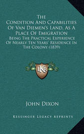 The Condition and Capabilities of Van Diemen's Land, as a Place of Emigration: Being the Practical Experience of Nearly Ten Years' Residence in the Colony (1839) by John Dixon