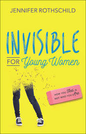 Invisible for Young Women by Jennifer Rothschild