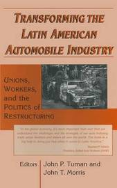 Transforming the Latin American Automobile Industry: Union, Workers and the Politics of Restructuring by John P. Tuman
