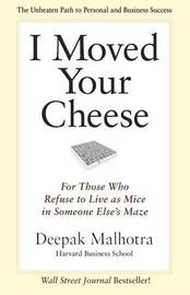 I Moved Your Cheese: For Those Who Refuse to Live as Mice in Someone Elses Maze by Deepak Malhotra