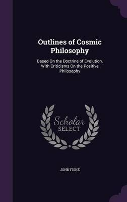 Outlines of Cosmic Philosophy by John Fiske