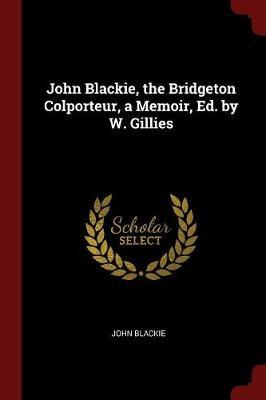 John Blackie, the Bridgeton Colporteur, a Memoir, Ed. by W. Gillies by John Blackie