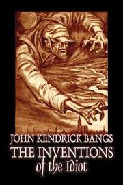 The Inventions of the Idiot by John Kendrick Bangs, Fiction, Fantasy by John Kendrick Bangs