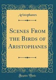 Scenes from the Birds of Aristophanes (Classic Reprint) by Aristophanes Aristophanes image