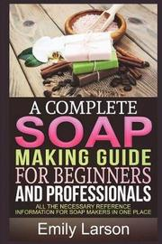 A Complete Soap Making Guide for Beginners and Professionals by Emily Larson