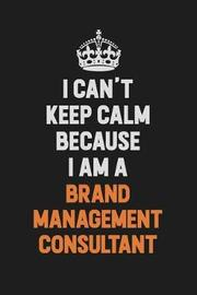 I Can't Keep Calm Because I Am A Brand Management Consultant by Camila Cooper image