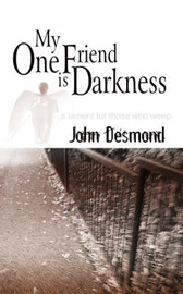 My One Friend is Darkness: A Lament for Those Who Weep by John Desmond image