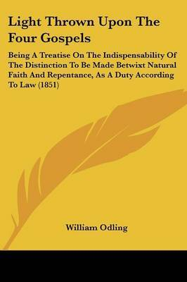 Light Thrown Upon The Four Gospels: Being A Treatise On The Indispensability Of The Distinction To Be Made Betwixt Natural Faith And Repentance, As A Duty According To Law (1851) by William Odling