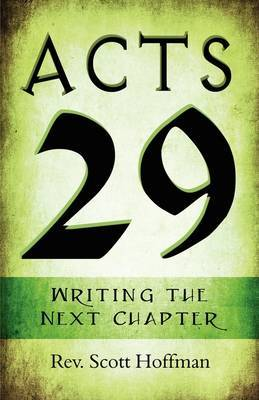 Acts 29: Writing the Next Chapter by Rev. Scott Hoffman