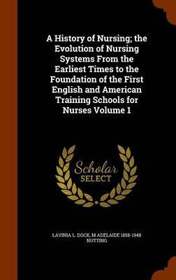 A History of Nursing; The Evolution of Nursing Systems from the Earliest Times to the Foundation of the First English and American Training Schools for Nurses Volume 1 by Lavinia L Dock