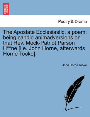 The Apostate Ecclesiastic, a Poem; Being Candid Animadversions on That Rev. Mock-Patriot Parson H**ne [i.E. John Horne, Afterwards Horne Tooke]. by John Horne Tooke