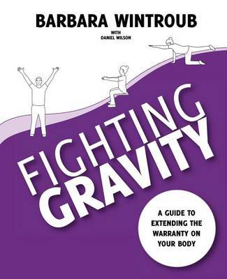 Fighting Gravity: A Guide to Extending the Warranty on Your Body by Barbara Wintroub