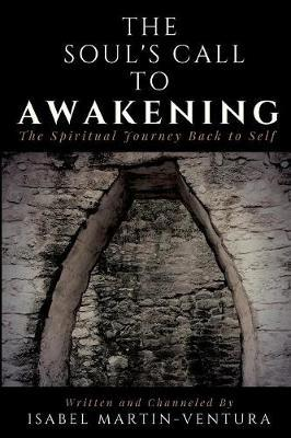 The Soul's Call to Awakening. the Spiritual Journey Back to Self by Isabel Martin-Ventura