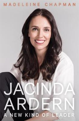 Jacinda Ardern: A New Kind of Leader by Madeleine Chapman