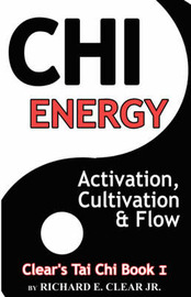Chi Energy - Activation, Cultivation and Flow by Richard E Clear