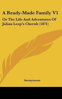 A Ready-Made Family V1: Or the Life and Adventures of Julian Leep's Cherub (1871) by * Anonymous