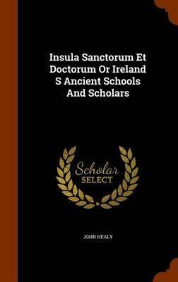 Insula Sanctorum Et Doctorum or Ireland S Ancient Schools and Scholars by John Healy image