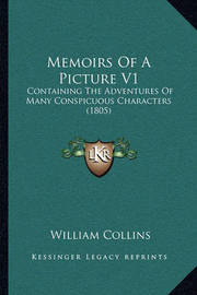 Memoirs of a Picture V1: Containing the Adventures of Many Conspicuous Characters (1805) by William Collins