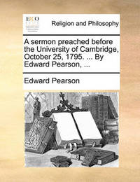 A Sermon Preached Before the University of Cambridge, October 25, 1795. ... by Edward Pearson, by Edward Pearson