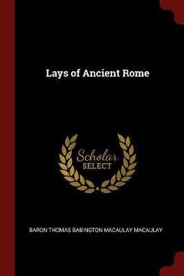 The Lays of Ancient Rome by Baron Thomas Babington Macaula Macaulay
