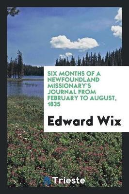Six Months of a Newfoundland Missionary's Journal from February to August, 1835 by Edward Wix