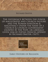 The Difference Between the Power of Magistrates and Church-Pastors and the Roman Kingdom & Magistracy Under the Name of a Church & Church-Government Usurped by the Pope, or Liberally Given Him by Popish Princes Opened by Richard Baxter. (1671) by Richard Baxter