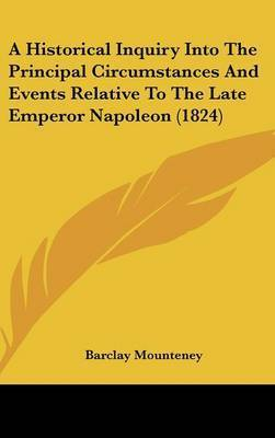 A Historical Inquiry Into the Principal Circumstances and Events Relative to the Late Emperor Napoleon (1824) by Barclay Mounteney