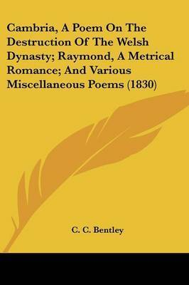 Cambria, A Poem On The Destruction Of The Welsh Dynasty; Raymond, A Metrical Romance; And Various Miscellaneous Poems (1830) by C C Bentley