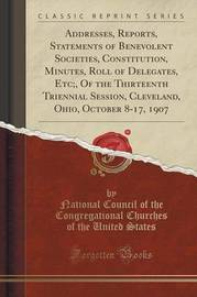 Addresses, Reports, Statements of Benevolent Societies, Constitution, Minutes, Roll of Delegates, Etc;, of the Thirteenth Triennial Session, Cleveland, Ohio, October 8-17, 1907 (Classic Reprint) by National Council of the Congrega States