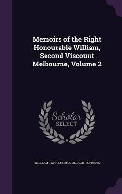 Memoirs of the Right Honourable William, Second Viscount Melbourne, Volume 2 by William Torrens McCullagh Torrens