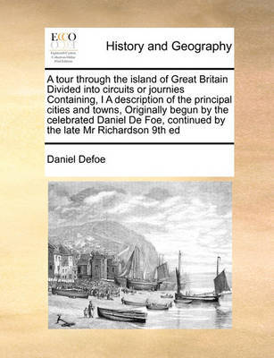 A Tour Through the Island of Great Britain Divided Into Circuits or Journies Containing, I a Description of the Principal Cities and Towns, Originally Begun by the Celebrated Daniel de Foe, Continued by the Late MR Richardson 9th Ed by Daniel Defoe image