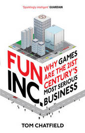 Fun Inc.: Why Games are the 21st Century's Most Serious Business by Tom Chatfield