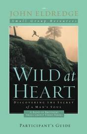 Wild at Heart: A Band of Brothers Small Group Participant's Guide by John Eldredge