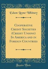 Cooperative Credit Societies (Credit Unions) in America and in Foreign Countries (Classic Reprint) by Edson Leone Whitney