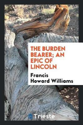 The Burden Bearer; An Epic of Lincoln by Francis Howard Williams