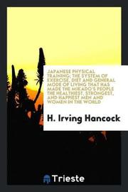 Japanese Physical Training; The System of Exercise, Diet and General Mode of Living That Has Made the Mikado's People the Healthiest, Strongest, and Happiest Men and Women in the World by H Irving Hancock image