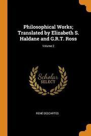 Philosophical Works; Translated by Elizabeth S. Haldane and G.R.T. Ross; Volume 2 by Rene Descartes