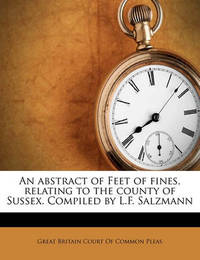 An Abstract of Feet of Fines, Relating to the County of Sussex. Compiled by L.F. Salzmann Volume 2 by Edwin Hadlow Wise Dunkin