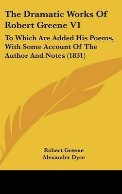 The Dramatic Works Of Robert Greene V1: To Which Are Added His Poems, With Some Account Of The Author And Notes (1831) by Robert Greene
